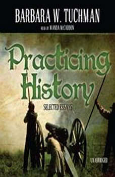 Practicing History: Selected Essays Selected Essays, Barbara W. Tuchman