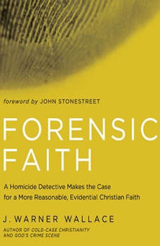 Forensic Faith: A Homicide Detective Makes the Case for a More Reasonable, Evidential Christian Faith, J. Warner Wallace