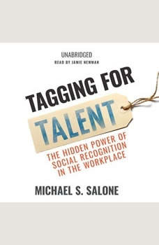 Tagging for Talent: The Hidden Power of Social Recognition in the Workplace, Michael Salone