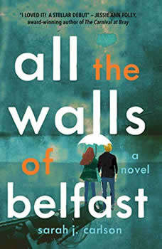 All the Walls of Belfast: A Novel A Novel, Sarah Carlson