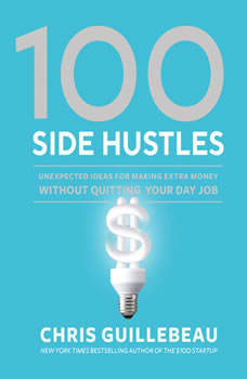 100 Side Hustles: Unexpected Ideas for Making Extra Money Without Quitting Your Day Job, Chris Guillebeau