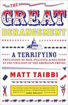 The Great Derangement: A Terrifying True Story of War, Politics, and Religion at the Twilight of the American Empire, Matt Taibbi