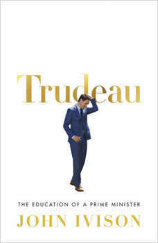 Trudeau: The Education of a Prime Minister, John Ivison