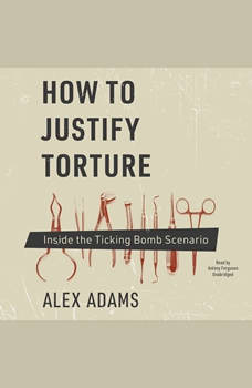 How to Justify Torture: Inside the Ticking Bomb Scenario, Alex Adams