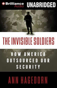 The Invisible Soldiers: How America Outsourced Our Security, Ann Hagedorn