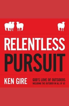 Relentless Pursuit: God's Love of Outsiders Including the Outsider in All of Us, Ken Gire