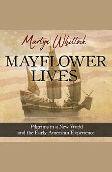 Mayflower Lives: Pilgrims in a New World and the Early American Experience Pilgrims in a New World and the Early American Experience, Martyn Whittock