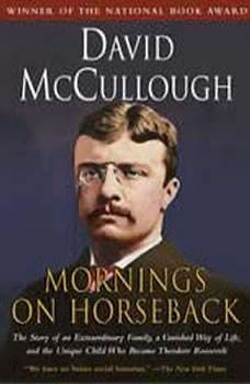 Mornings On Horseback: The Story of an Extraordinary Family, a Vanished Way of Life, and the Unique Child Who Became Theodore Roosevelt, David McCullough