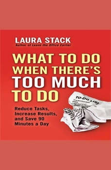 What To Do When There's Too Much To Do: Reduce Tasks, Increase Results, and Save 90 a Minutes Day, Laura Stack