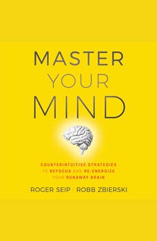 Master Your Mind: Counterintuitive Strategies to Refocus and Re-Energize Your Runaway Brain, Roger Seip