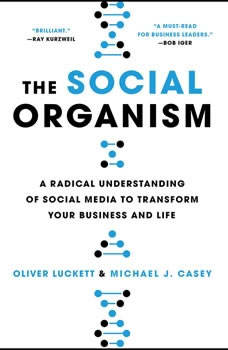 The Social Organism: A Radical Understanding of Social Media to Transform Your Business and Life A Radical Understanding of Social Media to Transform Your Business and Life, Oliver Luckett