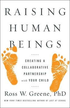Raising Human Beings: Creating a Collaborative Partnership with Your Child Creating a Collaborative Partnership with Your Child, Ross W. Greene