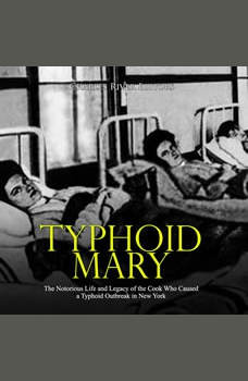 Typhoid Mary: The Notorious Life and Legacy of the Cook Who Caused a Typhoid Outbreak in New York, Charles River Editors