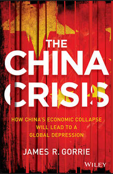The China Crisis: How China's Economic Collapse Will Lead to a Global Depression, James R. Gorrie
