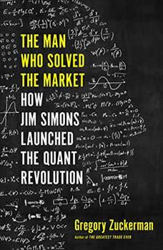 The Man Who Solved the Market: How Jim  Simons Launched the Quant Revolution, Gregory Zuckerman