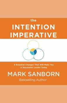 The Intention Imperative: 3 Essential Changes That Will Make You a Successful Leader Today, Mark Sanborn