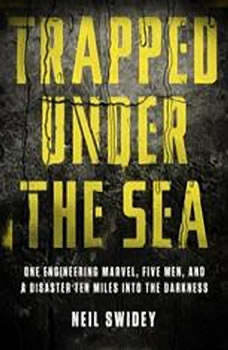 Trapped Under the Sea: One Engineering Marvel, Five Men, and a Disaster Ten Miles Into the Darkness One Engineering Marvel, Five Men, and a Disaster Ten Miles Into the Darkness, Neil Swidey