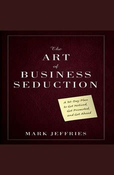The Art Business Seduction: A 30-Day Plan to Get Noticed, Get Promoted and Get Ahead A 30-Day Plan to Get Noticed, Get Promoted and Get Ahead, Mark Jeffries