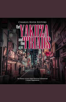 Yakuza and the Triads, The: The History of Asia's Most Notorious Transnational Criminal Organizations, Charles River Editors