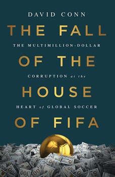 The Fall of the House of FIFA: The Multimillion-Dollar Corruption at the Heart of Global Soccer The Multimillion-Dollar Corruption at the Heart of Global Soccer, David Conn