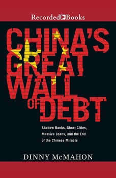 China's Great Wall of Debt: Shadow Banks, Ghost Cities, Massive Loans, and the End of the Chinese Miracle, Dinny McMahon