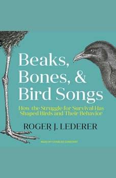 Beaks, Bones, and Bird Songs: How the Struggle for Survival Has Shaped Birds and Their Behavior How the Struggle for Survival Has Shaped Birds and Their Behavior, Roger Lederer