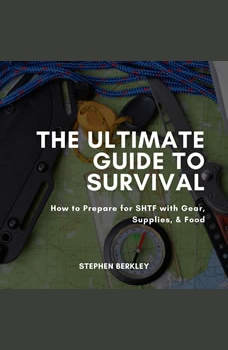 The Ultimate Guide to Survival: How to Prepare for SHTF with Gear, Supplies, & Food, Stephen Berkley