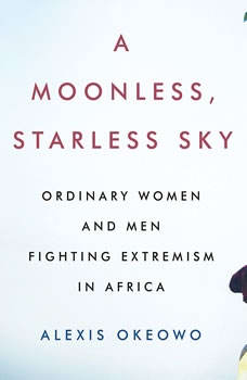A Moonless, Starless Sky: Ordinary Women and Men Fighting Extremism in Africa Ordinary Women and Men Fighting Extremism in Africa, Alexis Okeowo