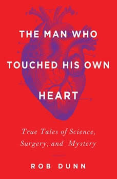 The Man Who Touched His Own Heart: True Tales of Science, Surgery, and Mystery, Rob Dunn