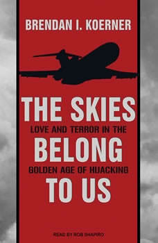 The Skies Belong to Us: Love and Terror in the Golden Age of Hijacking, Brendan I. Koerner