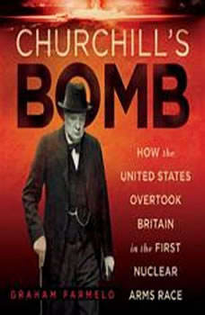 Churchills Bomb: How the United States Overtook Britain in the First Nuclear Arms Race How the United States Overtook Britain in the First Nuclear Arms Race, Graham Farmelo