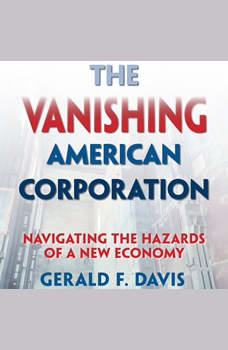 The Vanishing American Corporation: Navigating the Hazards of a New Economy, Gerald F. Davis