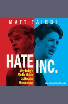 Hate Inc.: Why Today's Media Makes Us Despise One Another, Matt Taibbi
