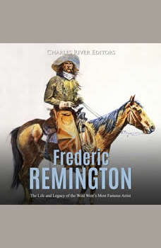 Frederic Remington: The Life and Legacy of the Wild West�s Most Famous Artist, Charles River Editors