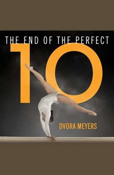 The End of the Perfect 10: The Making and Breaking of Gymnastics' Top Score from Nadia to Now, Dvora Meyers