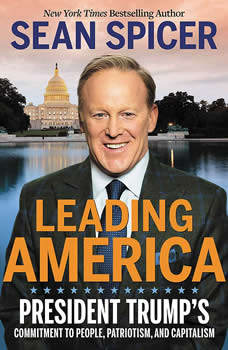 Leading America: President Trump's Commitment to People, Patriotism, and Capitalism, Sean Spicer