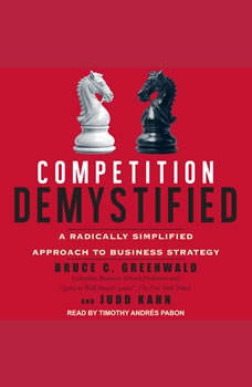 Competition Demystified: A Radically Simplified Approach to Business Strategy, Bruce C. Greenwald