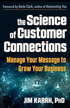 The Science of Customer Connections: Manage Your Message to Grow Your Business, Jim Karrh