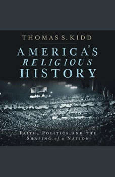 America's Religious History: Faith, Politics, and the Shaping of a Nation, Thomas S. Kidd
