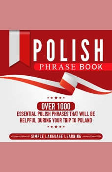 Polish Phrase Book: Over 1000 Essential Polish Phrases That Will Be Helpful During Your Trip to Poland, Simple Language Learning