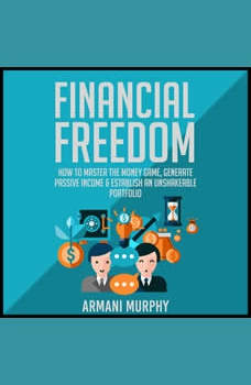 Financial Freedom: How to Master the Money Game, Generate Passive Income & Establish An Unshakeable Portfolio, Armani Murphy