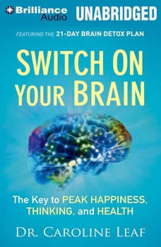 Switch on Your Brain: The Key to Peak Happiness, Thinking, and Health The Key to Peak Happiness, Thinking, and Health, Dr. Caroline Leaf