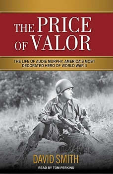 The Price of Valor: The Life of Audie Murphy, America's Most Decorated Hero of World War II, David Smith