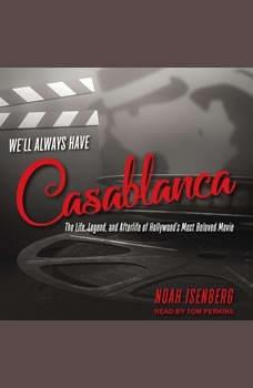 We'll Always Have Casablanca: The Life, Legend, and Afterlife of Hollywood's Most Beloved Movie, Noah Isenberg