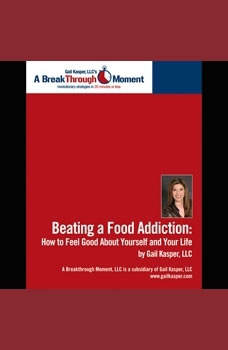 Beating a Food Addiction: How to Feel Good About Yourself and Your Life, Gail Kasper