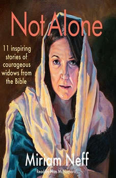 Not Alone: 11 Inspiring Stories of Courageous Widows from the Bible, Miriam Neff
