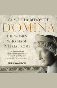 Domina: The Women Who Made Imperial Rome The Women Who Made Imperial Rome, Guy de la Bedoyere