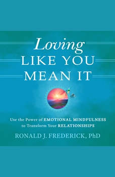 Loving Like You Mean It: Use the Power of Emotional Mindfulness to Transform Relationships, Ronald J. Frederick, PhD