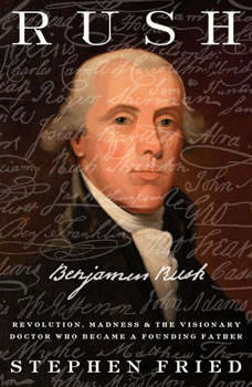 Rush: Revolution, Madness, and Benjamin Rush, the Visionary Doctor Who Became a Founding Father Revolution, Madness, and Benjamin Rush, the Visionary Doctor Who Became a Founding Father, Stephen Fried