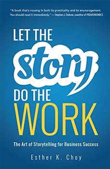 Let the Story Do the Work: The Art of Storytelling for Business Success, Esther K. Choy